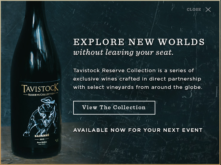 EXPLORE NEW WORLDS withour leaving your seat.  Tavistock Reserve Collection is a series of exclusive wines crafted in direct partnership with select vineyards from around the globe - View The Collection -