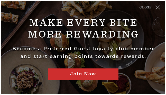 Make Every Bite More Rewarding, Become A Preferred Guest loyalty club member and start earning points towards rewards. - Join Now -